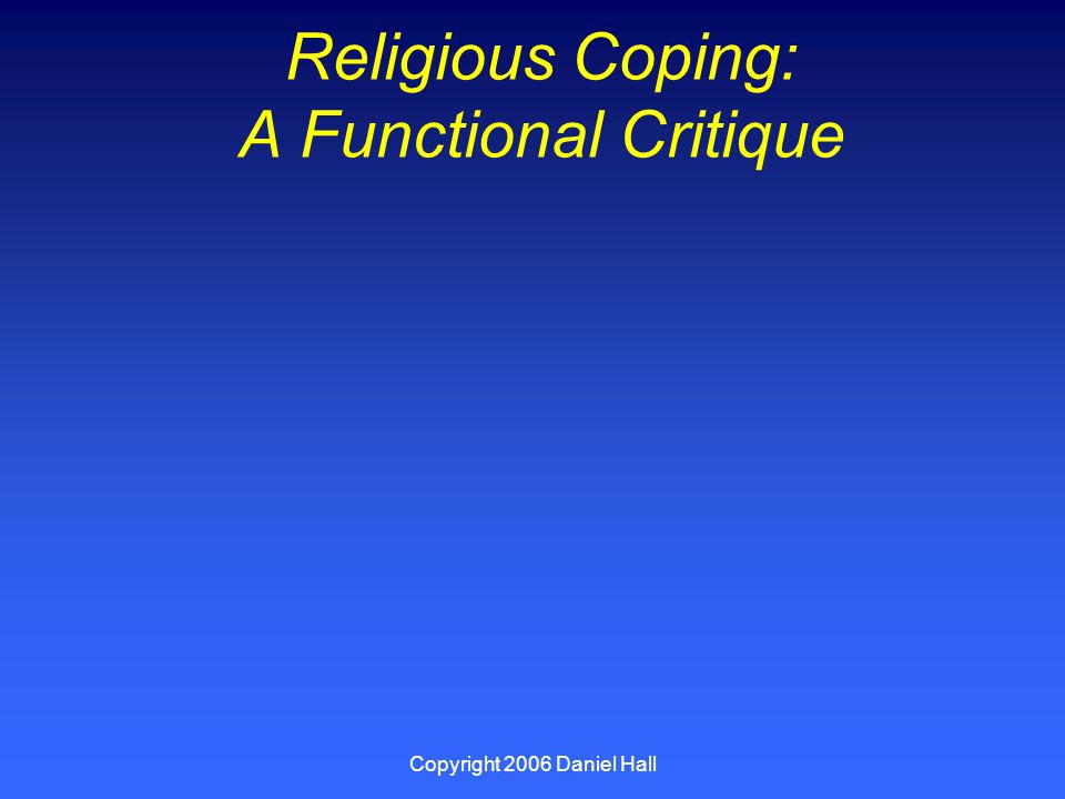 Copyright 2006 Daniel Hall Religious Coping: A Functional Critique