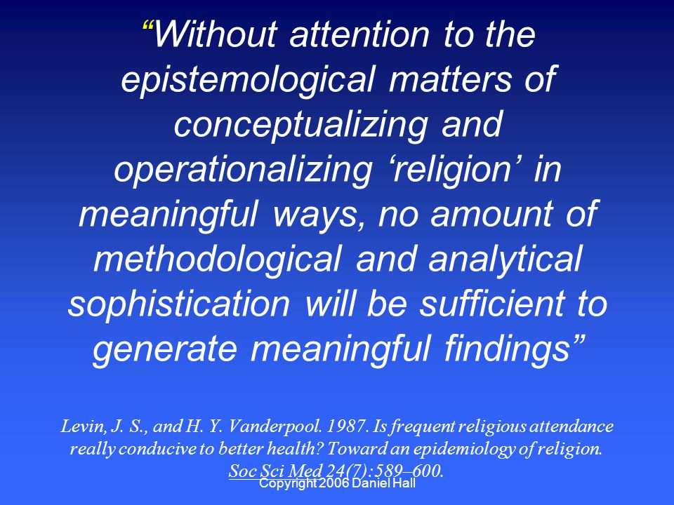 Copyright 2006 Daniel Hall Without attention to the epistemological matters of conceptualizing and operationalizing 'religion' in meaningful ways, no amount of methodological and analytical sophistication will be sufficient to generate meaningful findings Levin, J.