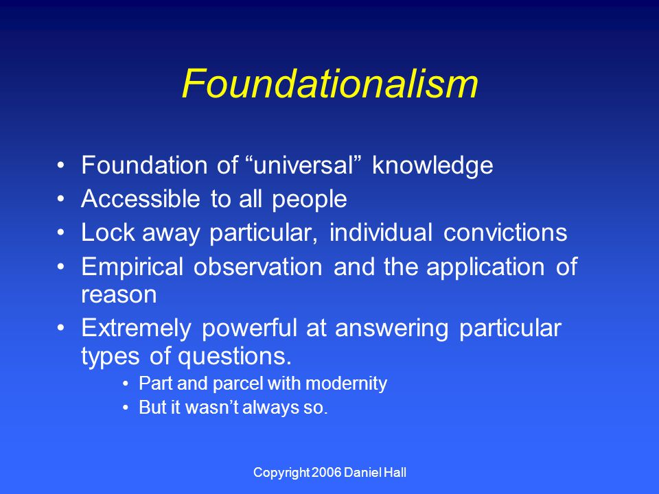 Copyright 2006 Daniel Hall Foundationalism Foundation of universal knowledge Accessible to all people Lock away particular, individual convictions Empirical observation and the application of reason Extremely powerful at answering particular types of questions.