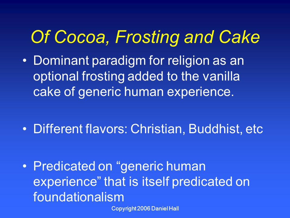 Copyright 2006 Daniel Hall Of Cocoa, Frosting and Cake Dominant paradigm for religion as an optional frosting added to the vanilla cake of generic human experience.