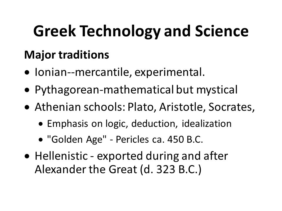 Greek Technology and Science Major traditions  Ionian--mercantile, experimental.  Pythagorean-mathematical but mystical  Athenian schools: Plato, A