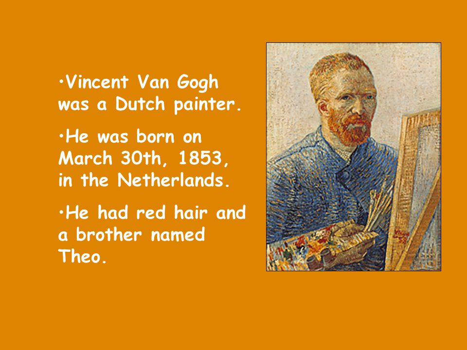 Vincent Van Gogh was a Dutch painter.He was born on March 30th, 1853, in the Netherlands.