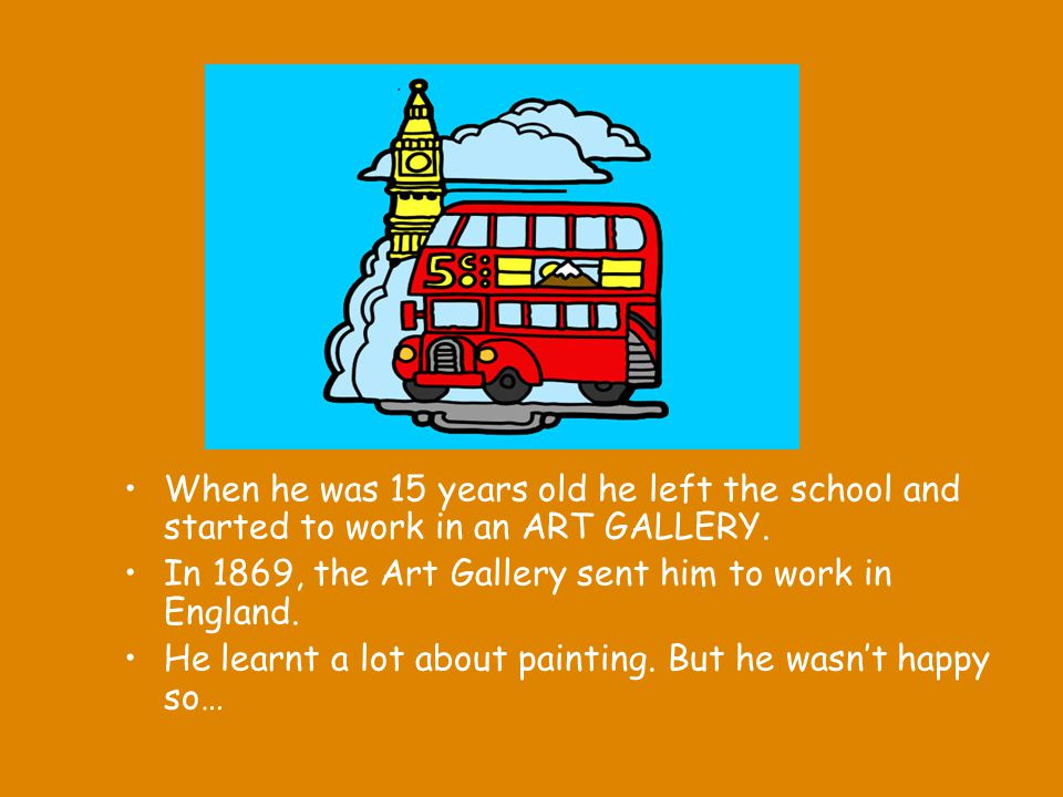 When he was 15 years old he left the school and started to work in an ART GALLERY.