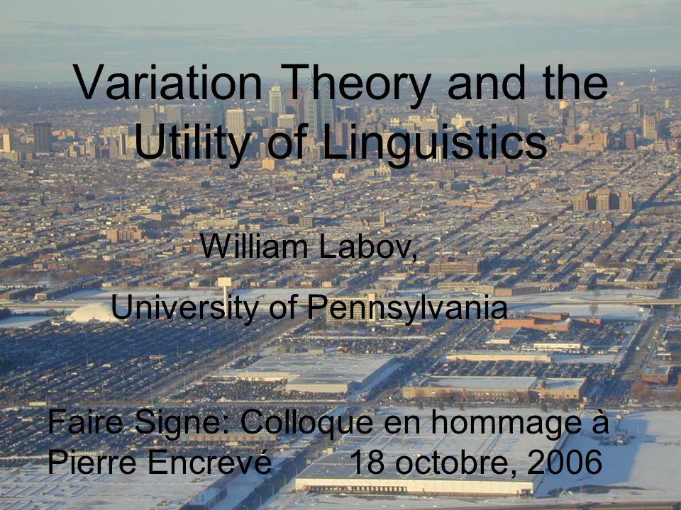 Variation Theory and the Utility of Linguistics William Labov, University of Pennsylvania Faire Signe: Colloque en hommage à Pierre Encrevé 18 octobre