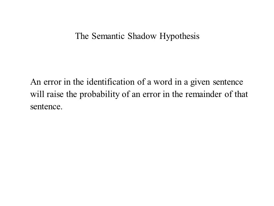 The Semantic Shadow Hypothesis An error in the identification of a word in a given sentence will raise the probability of an error in the remainder of