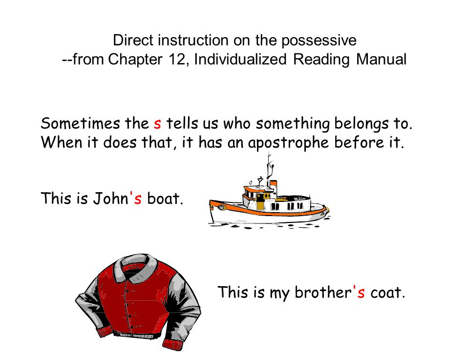 Direct instruction on the possessive --from Chapter 12, Individualized Reading Manual Sometimes the s tells us who something belongs to. When it does