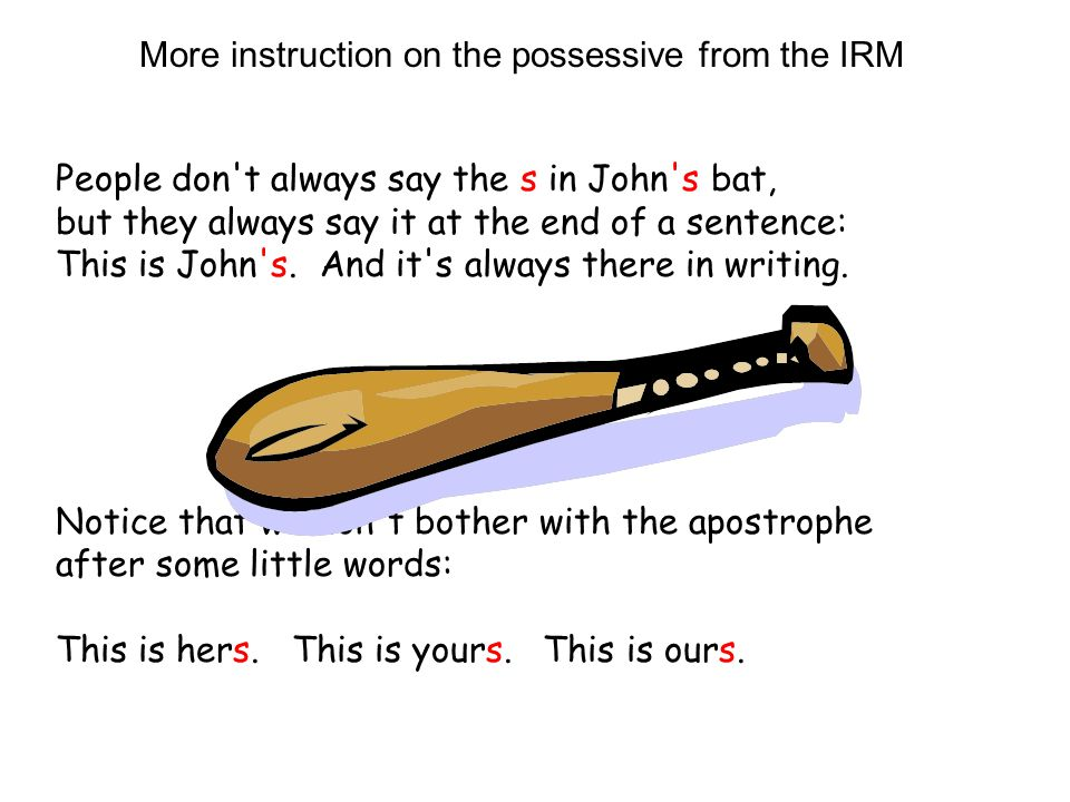 More instruction on the possessive from the IRM People don't always say the s in John's bat, but they always say it at the end of a sentence: This is