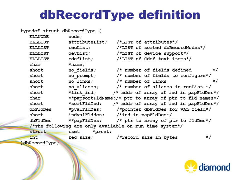 dbRecordType definition typedef struct dbRecordType { ELLNODEnode; ELLLISTattributeList;/*LIST of attributes*/ ELLLISTrecList;/*LIST of sorted dbRecordNodes*/ ELLLISTdevList;/*LIST of device support*/ ELLLISTcdefList;/*LIST of Cdef text items*/ char*name; shortno_fields;/* number of fields defined*/ shortno_prompt;/* number of fields to configure*/ shortno_links;/* number of links*/ shortno_aliases;/* number of aliases in recList */ short*link_ind; /* addr of array of ind in papFldDes*/ char**papsortFldName;/* ptr to array of ptr to fld names*/ short*sortFldInd; /* addr of array of ind in papFldDes*/ dbFldDes*pvalFldDes;/*pointer dbFldDes for VAL field*/ shortindvalFlddes;/*ind in papFldDes*/ dbFldDes **papFldDes;/* ptr to array of ptr to fldDes*/ /*The following are only available on run time system*/ structrset*prset; intrec_size;/*record size in bytes */ }dbRecordType;