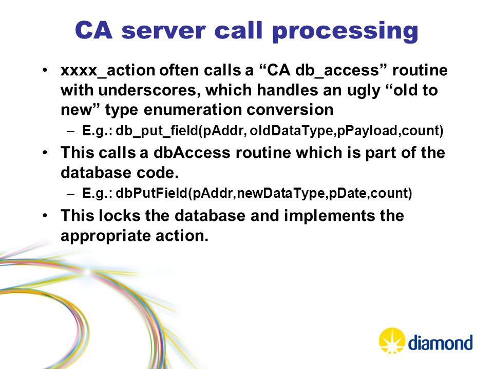 CA server call processing xxxx_action often calls a CA db_access routine with underscores, which handles an ugly old to new type enumeration conversion –E.g.: db_put_field(pAddr, oldDataType,pPayload,count) This calls a dbAccess routine which is part of the database code.