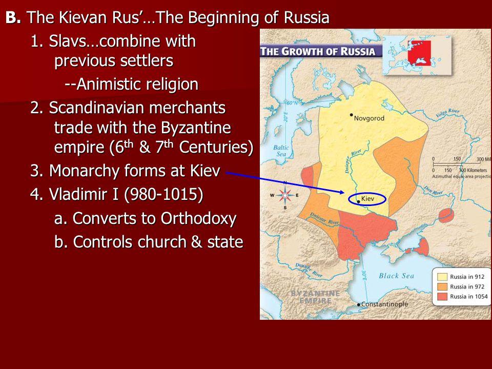 B. The Kievan Rus'…The Beginning of Russia 1. Slavs…combine with previous settlers --Animistic religion --Animistic religion 2. Scandinavian merchants