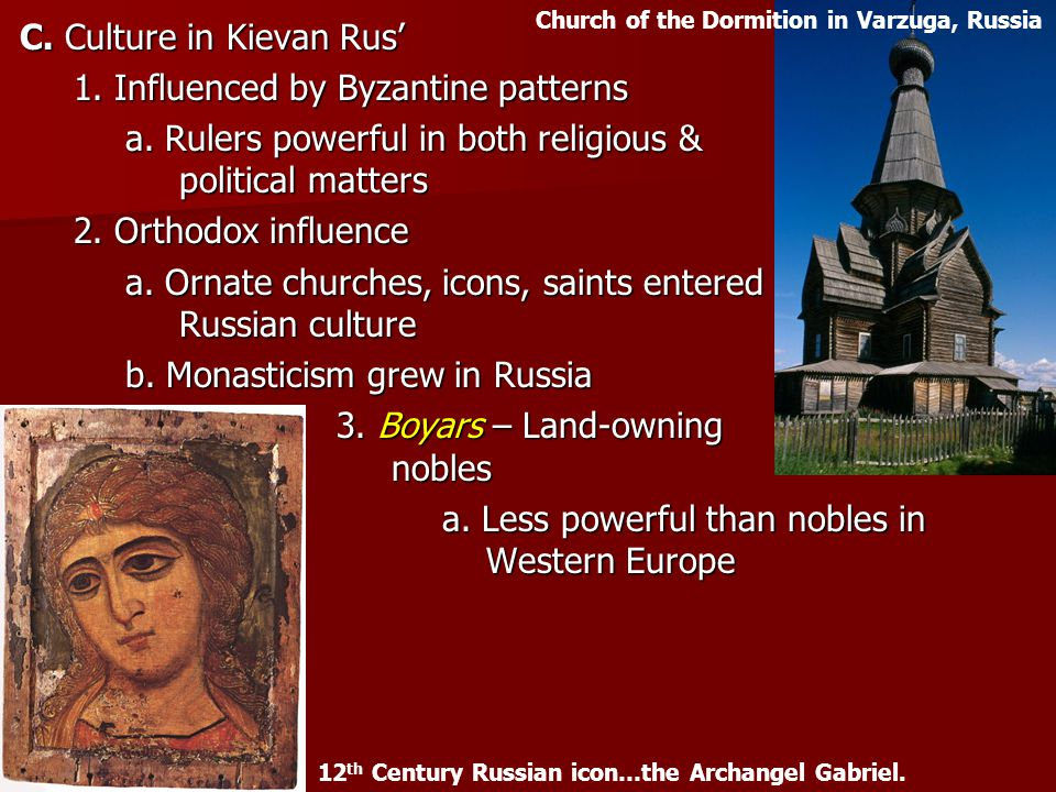 C. Culture in Kievan Rus' 1. Influenced by Byzantine patterns a. Rulers powerful in both religious & political matters 2. Orthodox influence a. Ornate