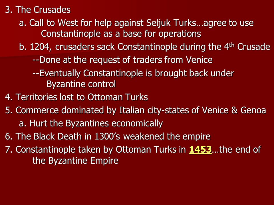 3. The Crusades a. Call to West for help against Seljuk Turks…agree to use Constantinople as a base for operations b. 1204, crusaders sack Constantino