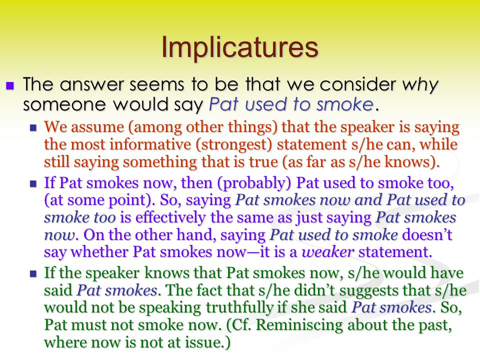 Implicatures The answer seems to be that we consider why someone would say Pat used to smoke. The answer seems to be that we consider why someone woul