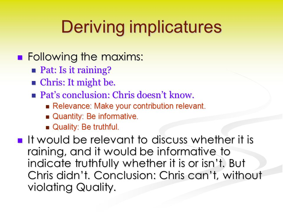 Deriving implicatures Following the maxims: Following the maxims: Pat: Is it raining? Pat: Is it raining? Chris: It might be. Chris: It might be. Pat'