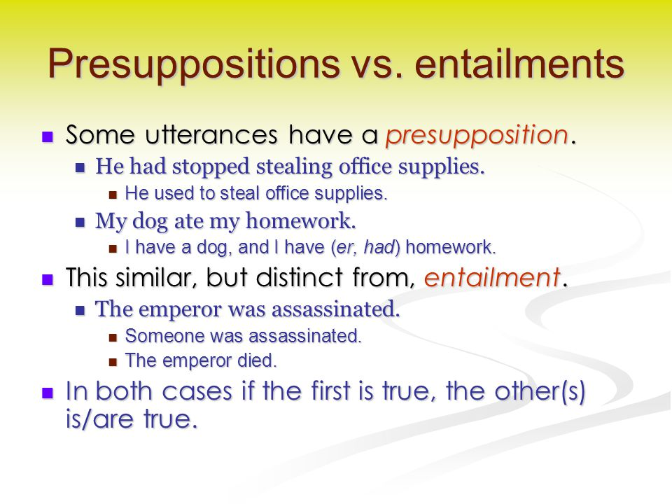 Presuppositions vs. entailments Some utterances have a presupposition. Some utterances have a presupposition. He had stopped stealing office supplies.