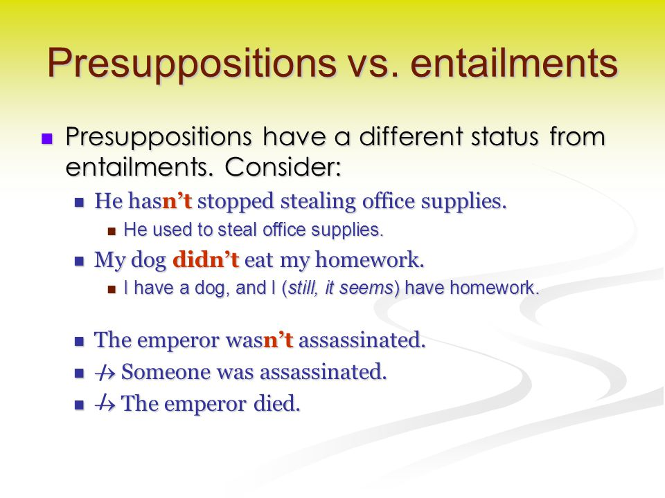 Presuppositions vs. entailments Presuppositions have a different status from entailments. Consider: Presuppositions have a different status from entai
