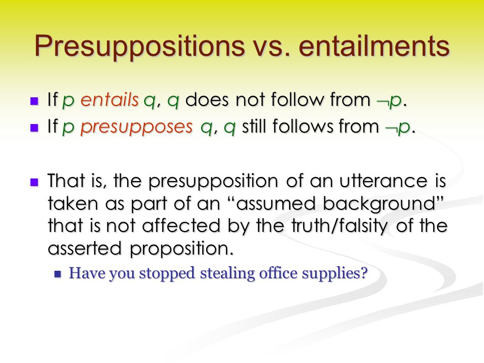 Presuppositions vs. entailments If p entails q, q does not follow from  p. If p entails q, q does not follow from  p. If p presupposes q, q still fo