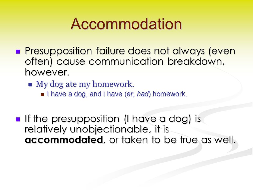 Accommodation Presupposition failure does not always (even often) cause communication breakdown, however. Presupposition failure does not always (even