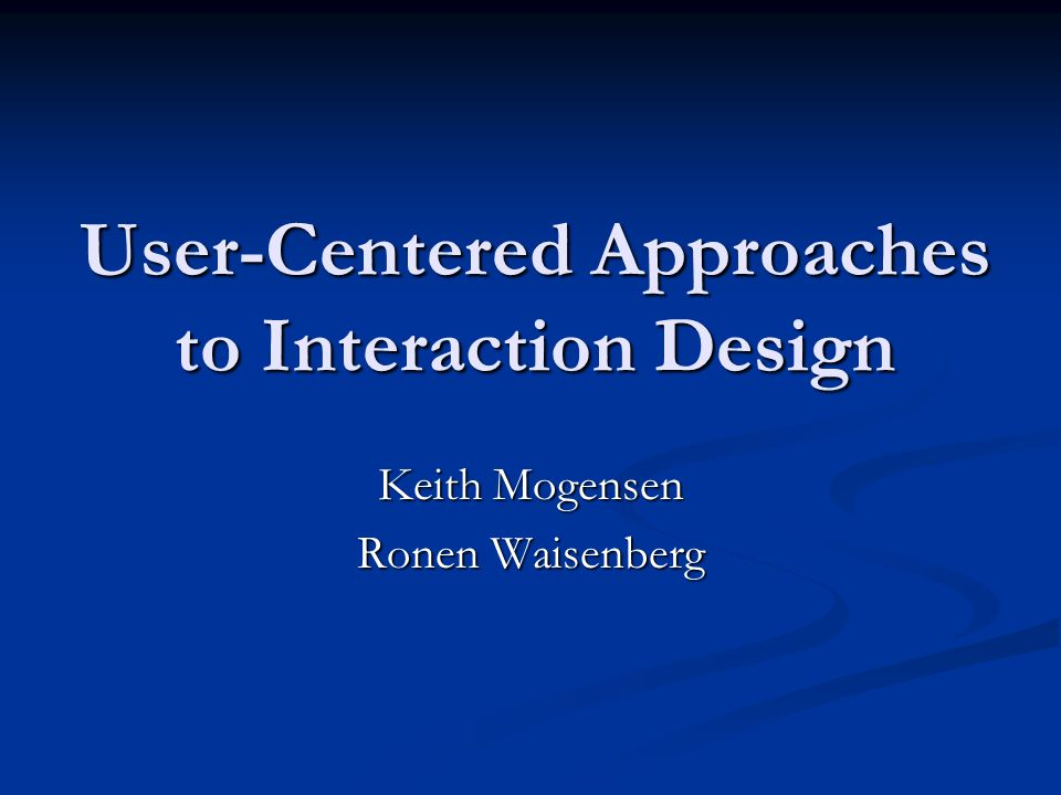 User-Centered Approaches to Interaction Design Keith Mogensen Ronen Waisenberg