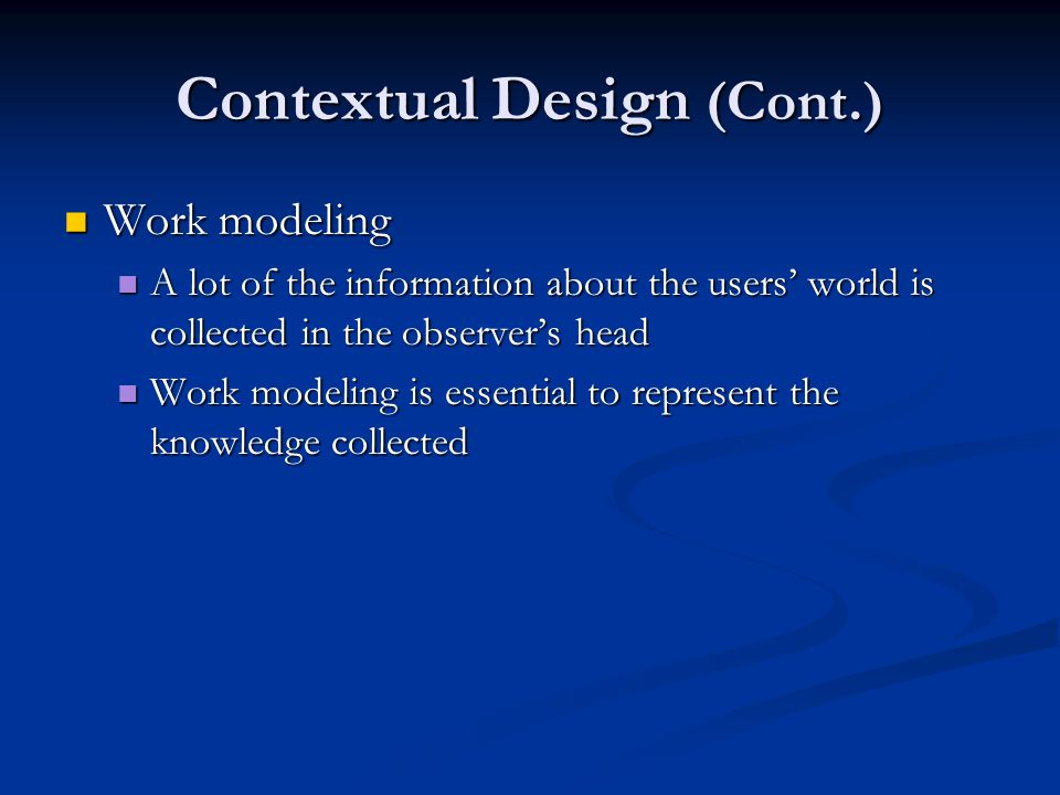 Contextual Design (Cont.) Work modeling Work modeling A lot of the information about the users' world is collected in the observer's head A lot of the information about the users' world is collected in the observer's head Work modeling is essential to represent the knowledge collected Work modeling is essential to represent the knowledge collected
