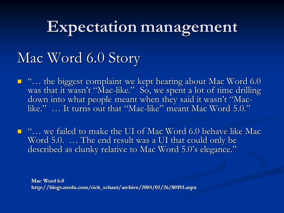 Expectation management Mac Word 6.0 Story … the biggest complaint we kept hearing about Mac Word 6.0 was that it wasn't Mac-like. So, we spent a lot of time drilling down into what people meant when they said it wasn't Mac- like. … It turns out that Mac-like meant Mac Word 5.0. … the biggest complaint we kept hearing about Mac Word 6.0 was that it wasn't Mac-like. So, we spent a lot of time drilling down into what people meant when they said it wasn't Mac- like. … It turns out that Mac-like meant Mac Word 5.0. … we failed to make the UI of Mac Word 6.0 behave like Mac Word 5.0.