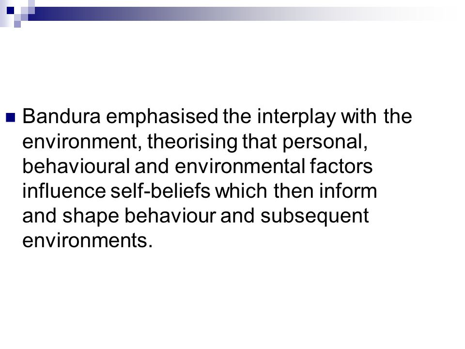 Bandura emphasised the interplay with the environment, theorising that personal, behavioural and environmental factors influence self-beliefs which then inform and shape behaviour and subsequent environments.