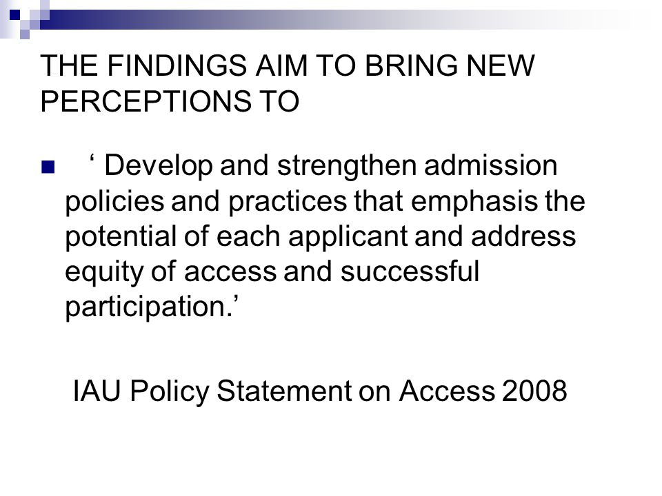THE FINDINGS AIM TO BRING NEW PERCEPTIONS TO ' Develop and strengthen admission policies and practices that emphasis the potential of each applicant and address equity of access and successful participation.' IAU Policy Statement on Access 2008