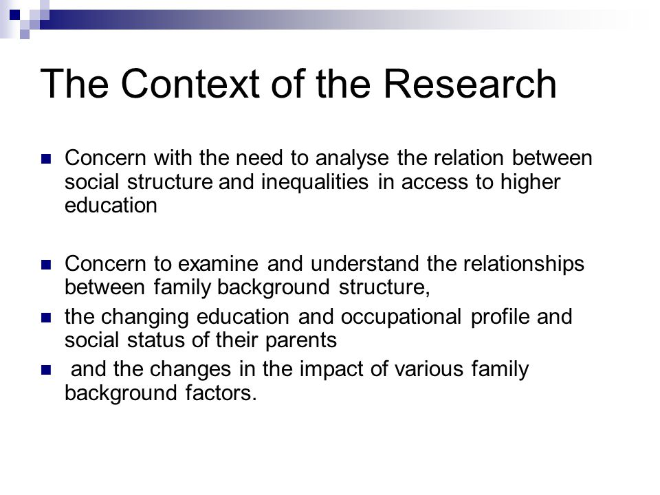 The Context of the Research Concern with the need to analyse the relation between social structure and inequalities in access to higher education Concern to examine and understand the relationships between family background structure, the changing education and occupational profile and social status of their parents and the changes in the impact of various family background factors.