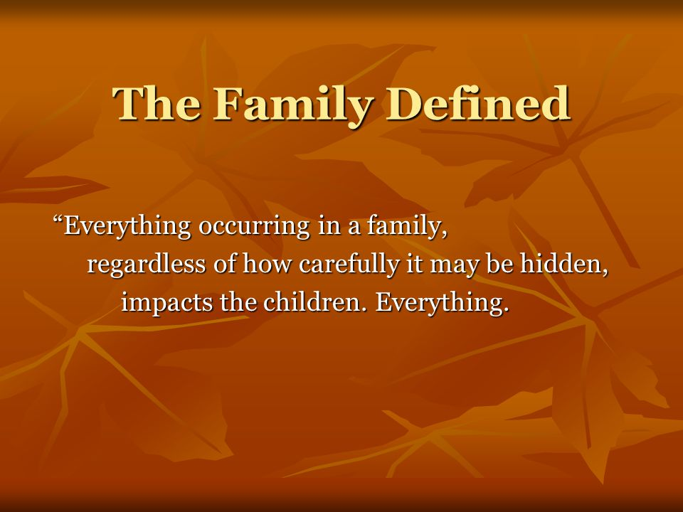 The Family Defined Everything occurring in a family, regardless of how carefully it may be hidden, impacts the children.