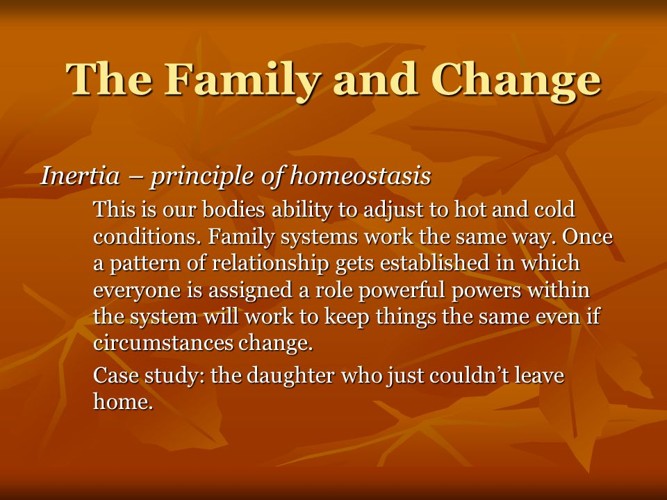The Family and Change Inertia – principle of homeostasis This is our bodies ability to adjust to hot and cold conditions.
