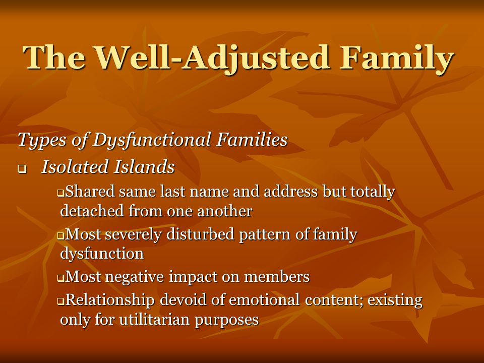 The Well-Adjusted Family Types of Dysfunctional Families  Isolated Islands  Shared same last name and address but totally detached from one another  Most severely disturbed pattern of family dysfunction  Most negative impact on members  Relationship devoid of emotional content; existing only for utilitarian purposes