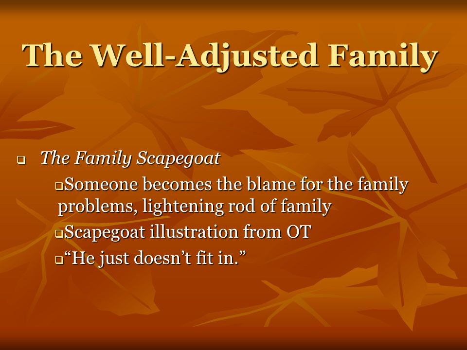 The Well-Adjusted Family  The Family Scapegoat  Someone becomes the blame for the family problems, lightening rod of family  Scapegoat illustration from OT  He just doesn't fit in.