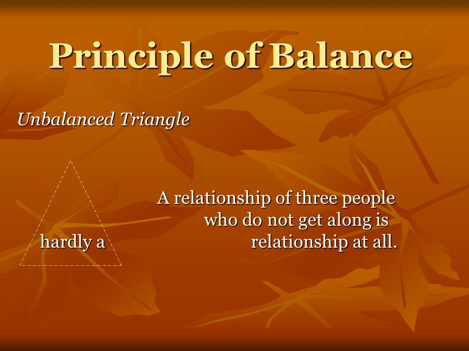 Principle of Balance Unbalanced Triangle A relationship of three people who do not get along is hardly a relationship at all.