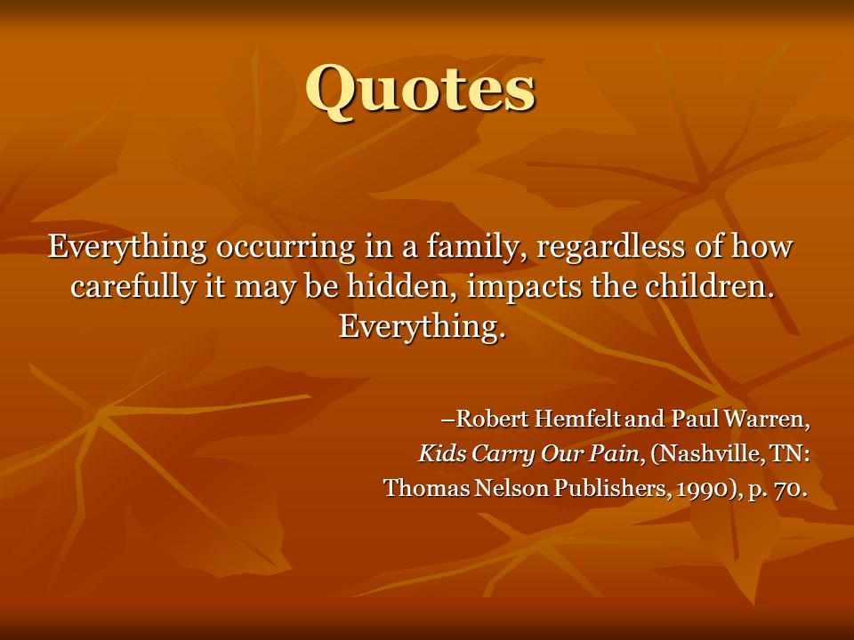 Quotes Everything occurring in a family, regardless of how carefully it may be hidden, impacts the children.