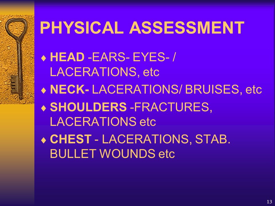 13 PHYSICAL ASSESSMENT  HEAD -EARS- EYES- / LACERATIONS, etc  NECK- LACERATIONS/ BRUISES, etc  SHOULDERS -FRACTURES, LACERATIONS etc  CHEST - LACERATIONS, STAB.