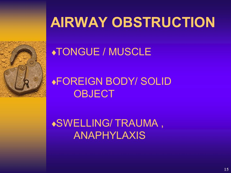 15 AIRWAY OBSTRUCTION  TONGUE / MUSCLE  FOREIGN BODY/ SOLID OBJECT  SWELLING/ TRAUMA, ANAPHYLAXIS