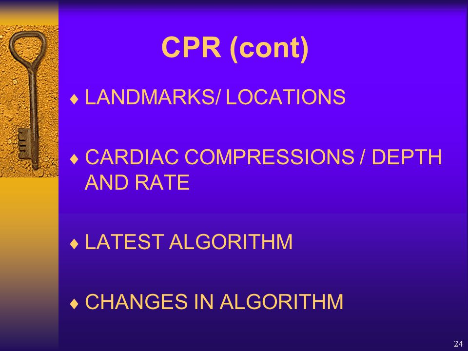 24 CPR (cont)  LANDMARKS/ LOCATIONS  CARDIAC COMPRESSIONS / DEPTH AND RATE  LATEST ALGORITHM  CHANGES IN ALGORITHM