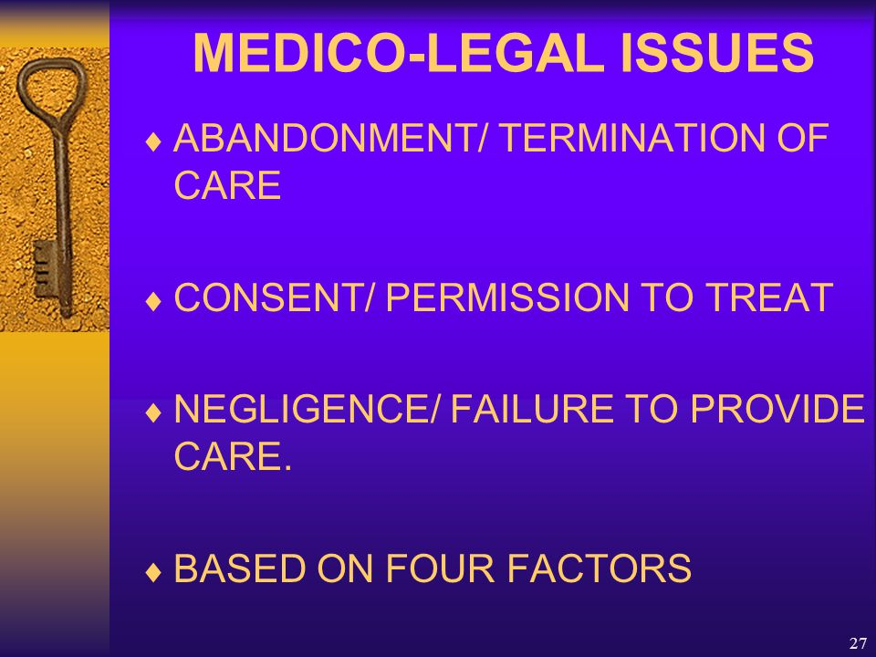 27 MEDICO-LEGAL ISSUES  ABANDONMENT/ TERMINATION OF CARE  CONSENT/ PERMISSION TO TREAT  NEGLIGENCE/ FAILURE TO PROVIDE CARE.