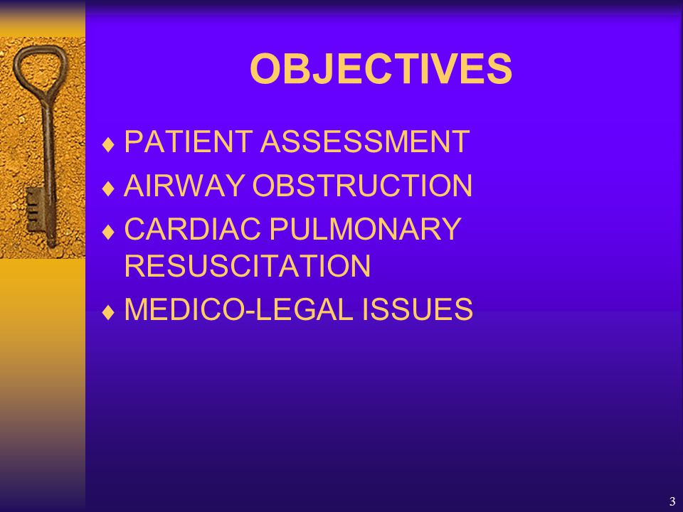 3 OBJECTIVES  PATIENT ASSESSMENT  AIRWAY OBSTRUCTION  CARDIAC PULMONARY RESUSCITATION  MEDICO-LEGAL ISSUES