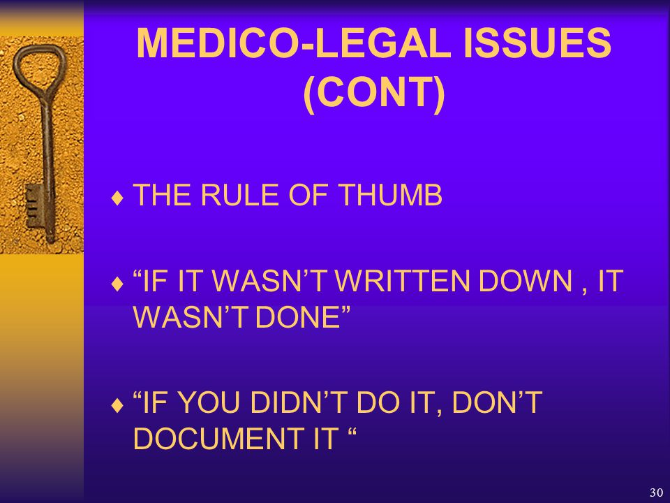 "30 MEDICO-LEGAL ISSUES (CONT)  THE RULE OF THUMB  ""IF IT WASN'T WRITTEN DOWN, IT WASN'T DONE""  ""IF YOU DIDN'T DO IT, DON'T DOCUMENT IT """