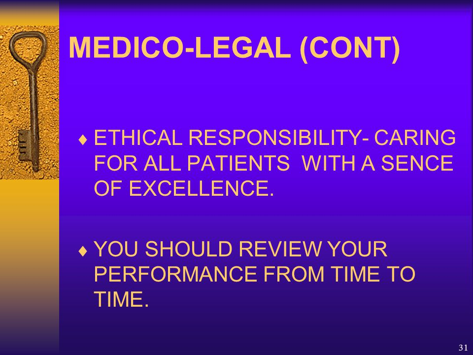31 MEDICO-LEGAL (CONT)  ETHICAL RESPONSIBILITY- CARING FOR ALL PATIENTS WITH A SENCE OF EXCELLENCE.