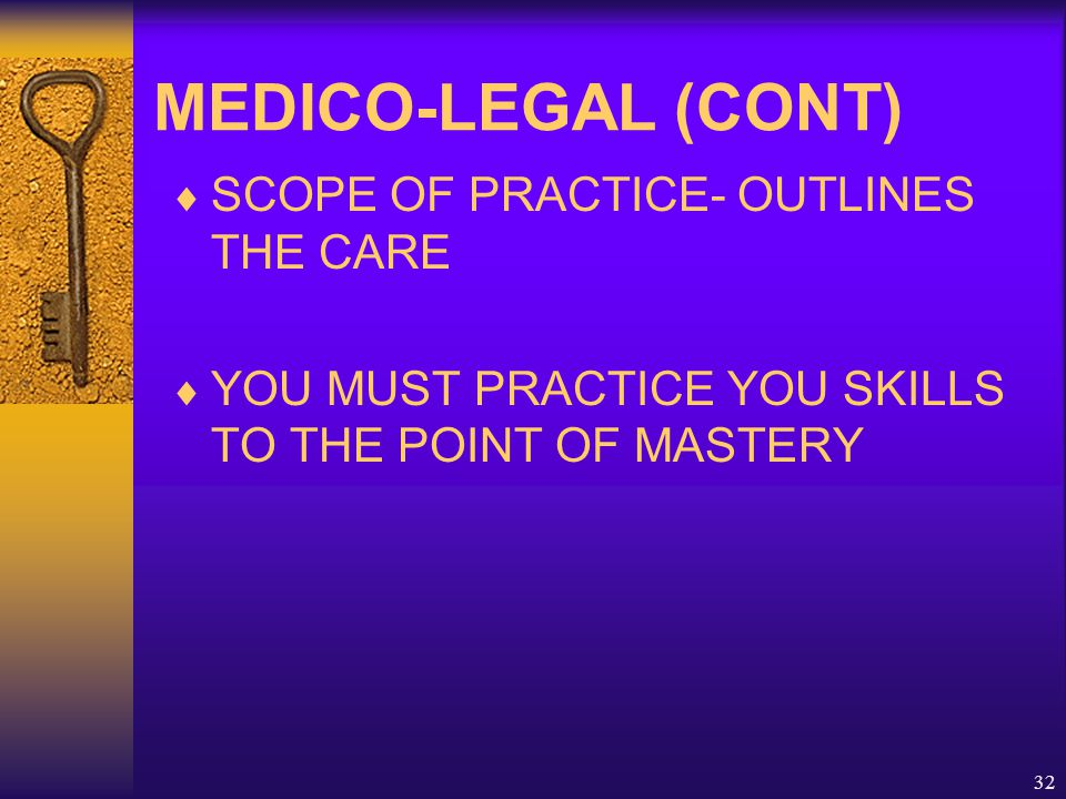 32 MEDICO-LEGAL (CONT)  SCOPE OF PRACTICE- OUTLINES THE CARE  YOU MUST PRACTICE YOU SKILLS TO THE POINT OF MASTERY