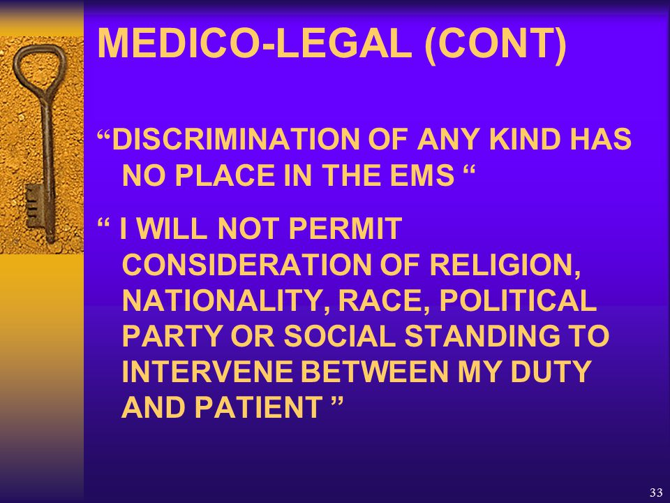 33 MEDICO-LEGAL (CONT) DISCRIMINATION OF ANY KIND HAS NO PLACE IN THE EMS I WILL NOT PERMIT CONSIDERATION OF RELIGION, NATIONALITY, RACE, POLITICAL PARTY OR SOCIAL STANDING TO INTERVENE BETWEEN MY DUTY AND PATIENT