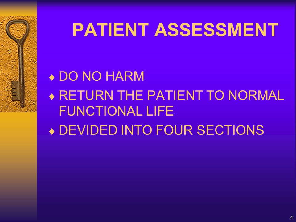 4 PATIENT ASSESSMENT  DO NO HARM  RETURN THE PATIENT TO NORMAL FUNCTIONAL LIFE  DEVIDED INTO FOUR SECTIONS