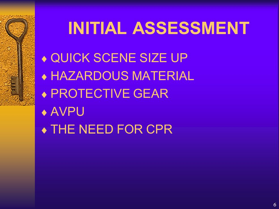 6 INITIAL ASSESSMENT  QUICK SCENE SIZE UP  HAZARDOUS MATERIAL  PROTECTIVE GEAR  AVPU  THE NEED FOR CPR