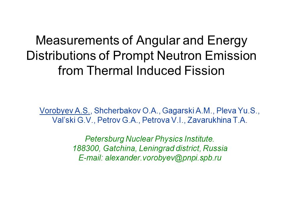 Measurements of Angular and Energy Distributions of Prompt Neutron Emission from Thermal Induced Fission Vorobyev A.S., Shcherbakov O.A., Gagarski A.M., Pleva Yu.S., Val'ski G.V., Petrov G.A., Petrova V.I., Zavarukhina T.A.