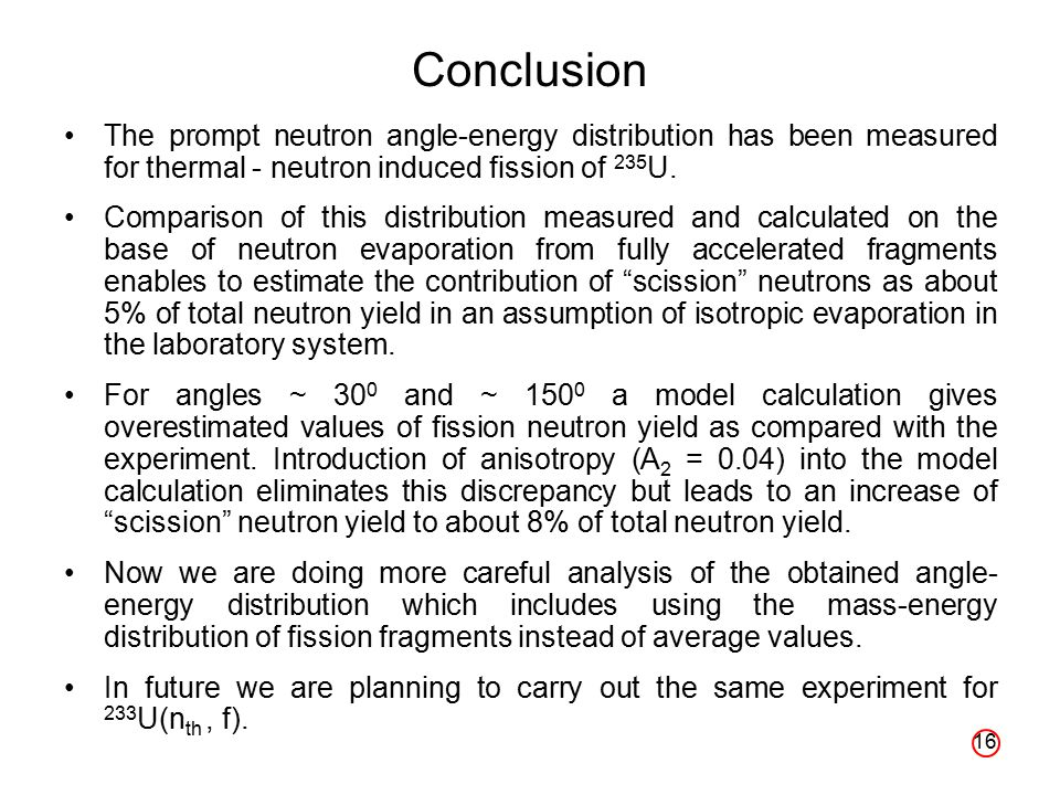 16 Conclusion The prompt neutron angle-energy distribution has been measured for thermal - neutron induced fission of 235 U.