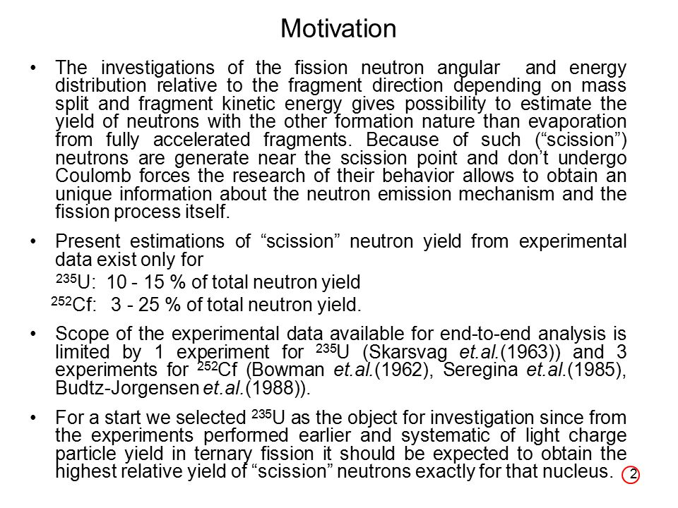 2 Motivation The investigations of the fission neutron angular and energy distribution relative to the fragment direction depending on mass split and fragment kinetic energy gives possibility to estimate the yield of neutrons with the other formation nature than evaporation from fully accelerated fragments.