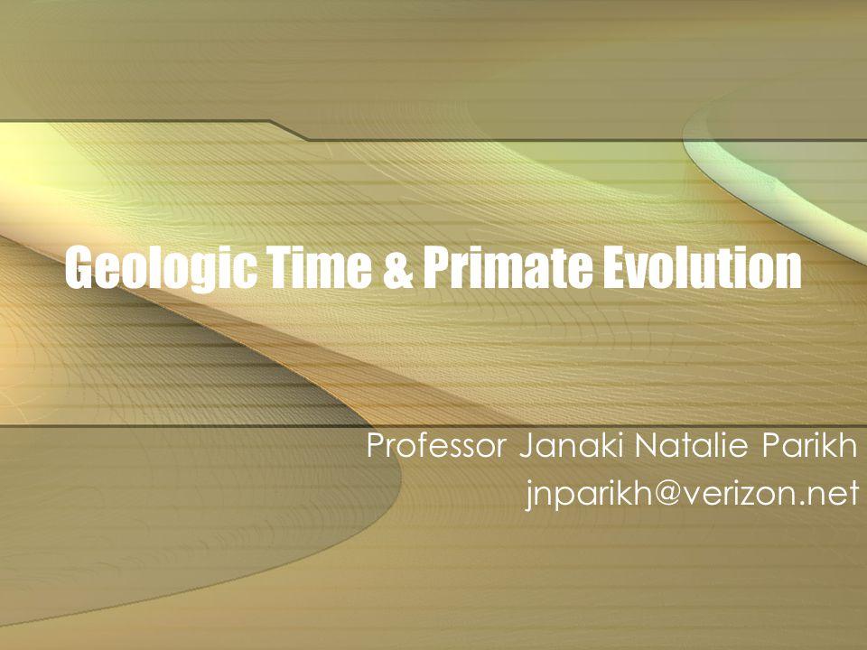Geologic Time & Primate Evolution Professor Janaki Natalie Parikh jnparikh@verizon.net