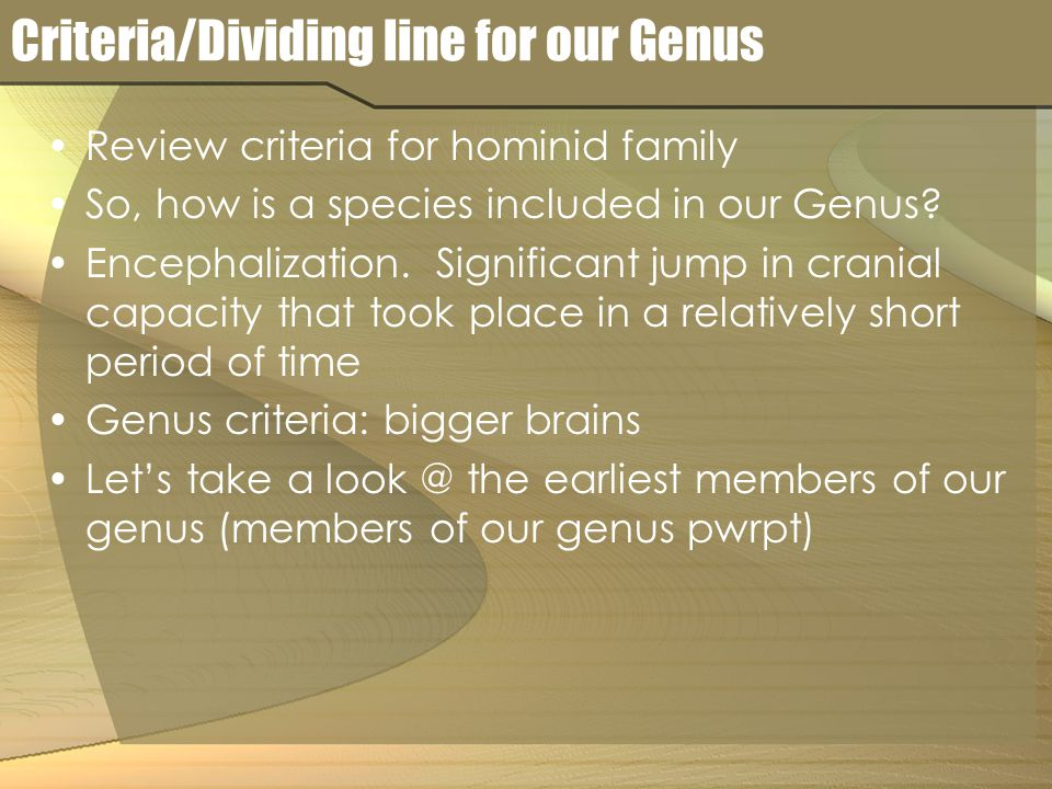 Criteria/Dividing line for our Genus Review criteria for hominid family So, how is a species included in our Genus.